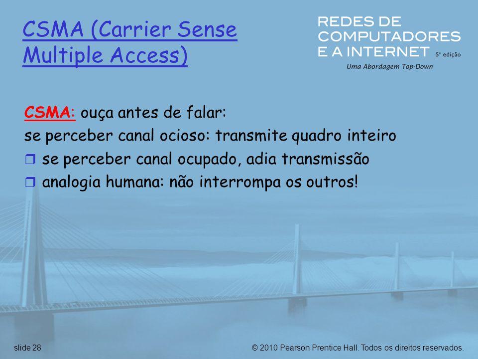 © 2010 Pearson Prentice Hall. Todos os direitos reservados.slide 28 CSMA (Carrier Sense Multiple Access) CSMA: ouça antes de falar: se perceber canal