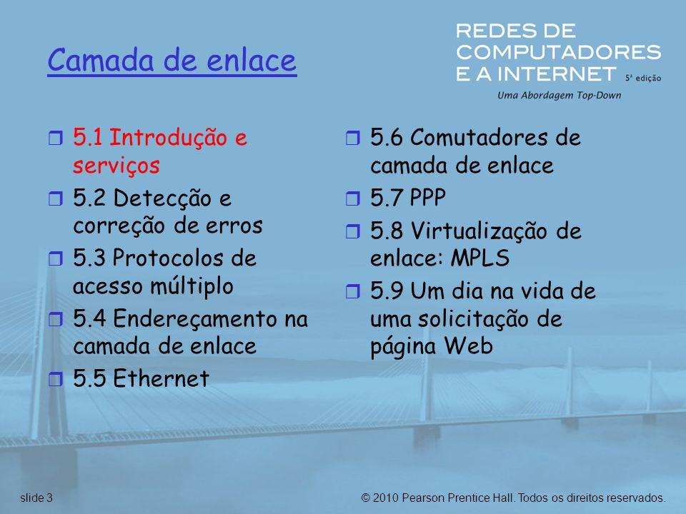© 2010 Pearson Prentice Hall. Todos os direitos reservados.slide 3 Camada de enlace r 5.1 Introdução e serviços r 5.2 Detecção e correção de erros r 5