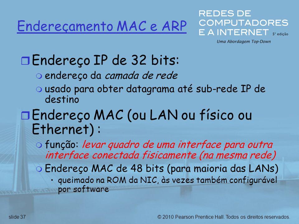 © 2010 Pearson Prentice Hall. Todos os direitos reservados.slide 37 Endereçamento MAC e ARP r Endereço IP de 32 bits: m endereço da camada de rede m u