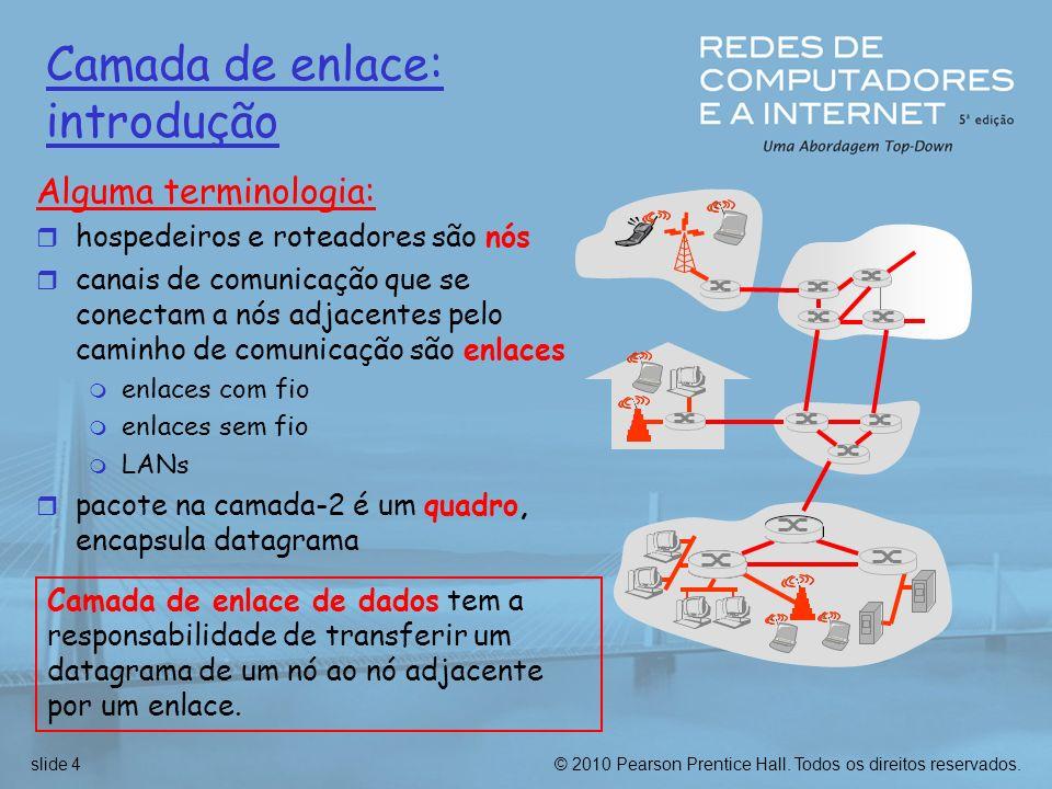 © 2010 Pearson Prentice Hall. Todos os direitos reservados.slide 4 Camada de enlace: introdução Alguma terminologia: r hospedeiros e roteadores são nó