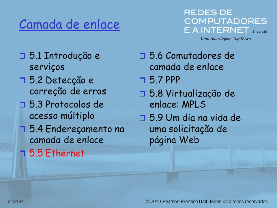 © 2010 Pearson Prentice Hall. Todos os direitos reservados.slide 44 Camada de enlace r 5.1 Introdução e serviços r 5.2 Detecção e correção de erros r