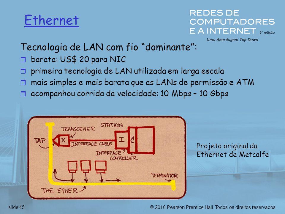 © 2010 Pearson Prentice Hall. Todos os direitos reservados.slide 45 Ethernet Tecnologia de LAN com fio dominante: r barata: US$ 20 para NIC r primeira