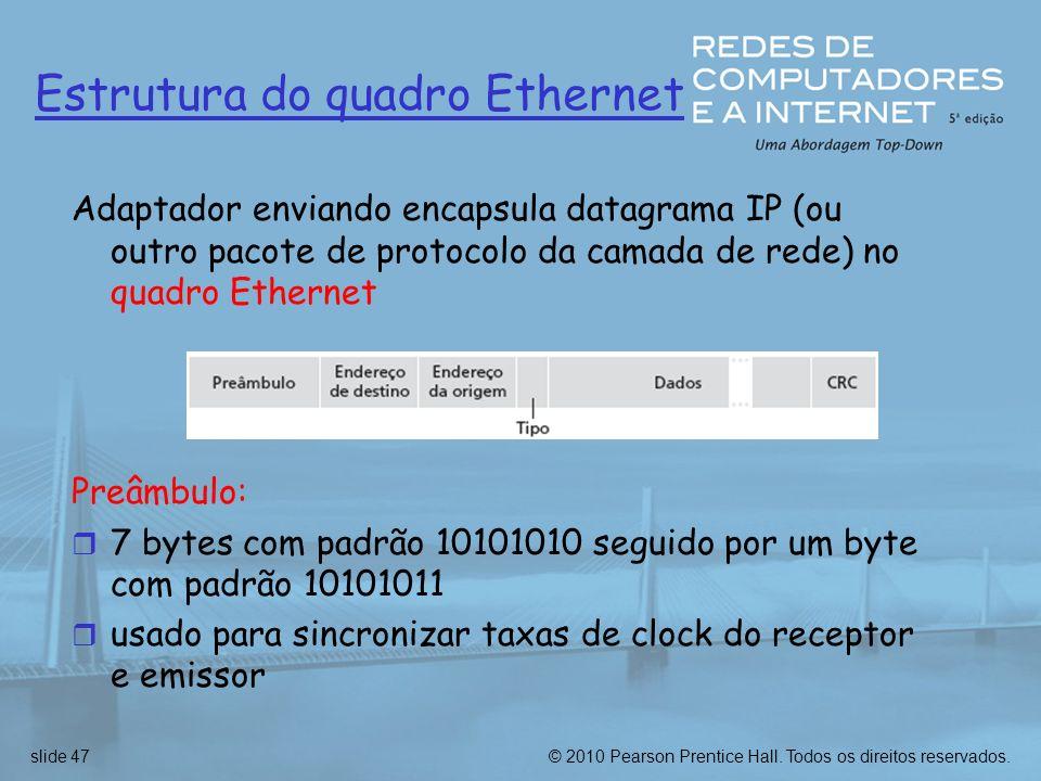 © 2010 Pearson Prentice Hall. Todos os direitos reservados.slide 47 Estrutura do quadro Ethernet Adaptador enviando encapsula datagrama IP (ou outro p