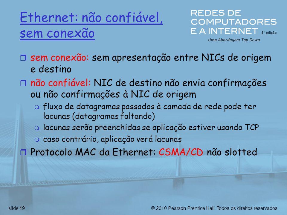 © 2010 Pearson Prentice Hall. Todos os direitos reservados.slide 49 Ethernet: não confiável, sem conexão r sem conexão: sem apresentação entre NICs de