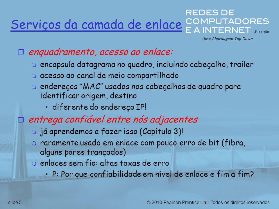 © 2010 Pearson Prentice Hall. Todos os direitos reservados.slide 5 Serviços da camada de enlace r enquadramento, acesso ao enlace: m encapsula datagra