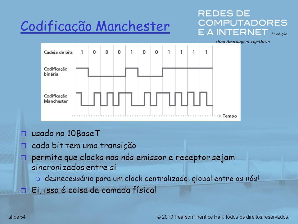 © 2010 Pearson Prentice Hall. Todos os direitos reservados.slide 54 Codificação Manchester r usado no 10BaseT r cada bit tem uma transição r permite q
