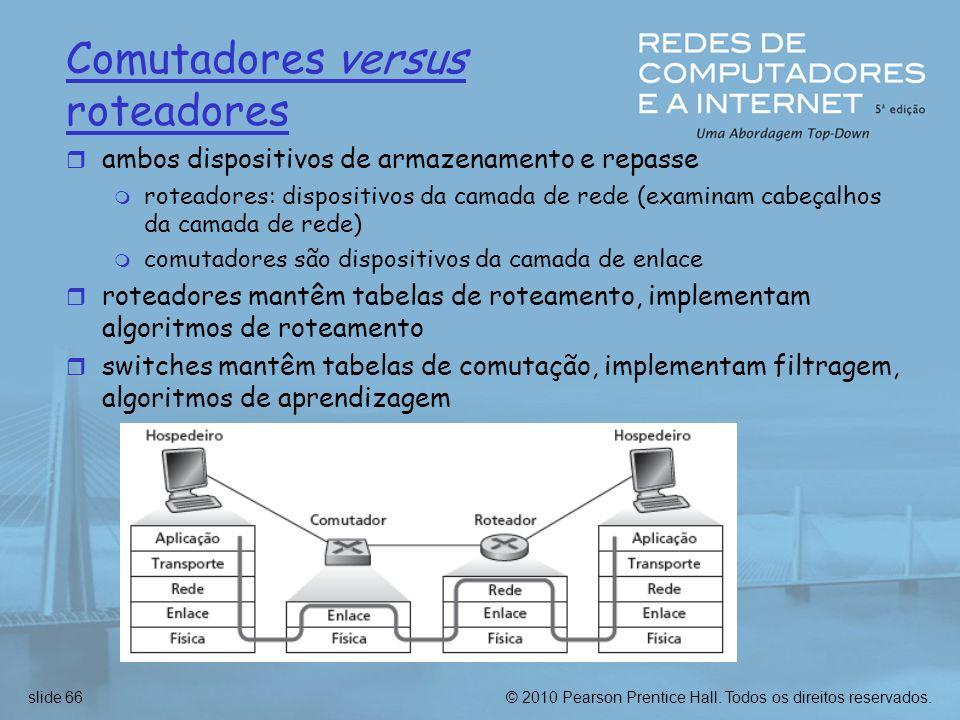© 2010 Pearson Prentice Hall. Todos os direitos reservados.slide 66 Comutadores versus roteadores r ambos dispositivos de armazenamento e repasse m ro