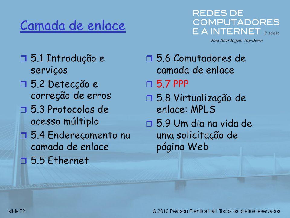 © 2010 Pearson Prentice Hall. Todos os direitos reservados.slide 72 Camada de enlace r 5.1 Introdução e serviços r 5.2 Detecção e correção de erros r