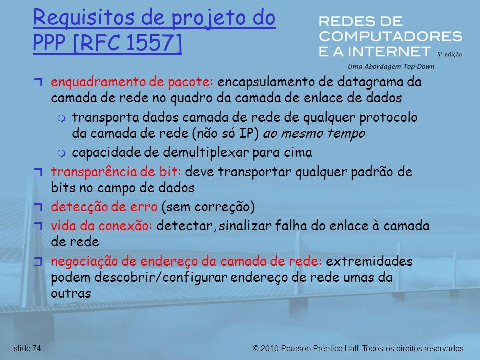 © 2010 Pearson Prentice Hall. Todos os direitos reservados.slide 74 Requisitos de projeto do PPP [RFC 1557] r enquadramento de pacote: encapsulamento