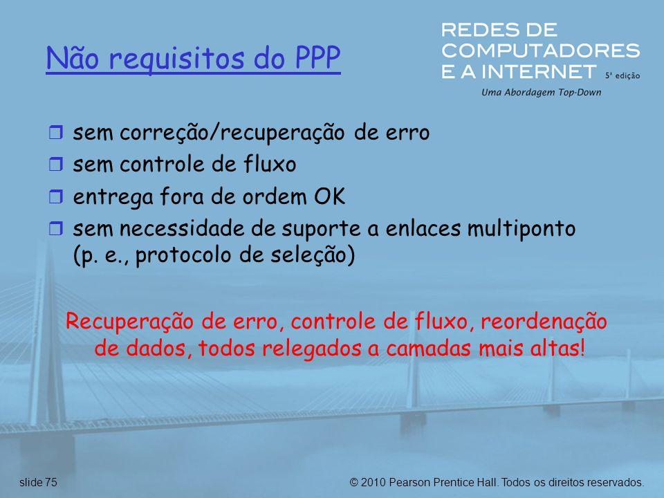 © 2010 Pearson Prentice Hall. Todos os direitos reservados.slide 75 Não requisitos do PPP r sem correção/recuperação de erro r sem controle de fluxo r