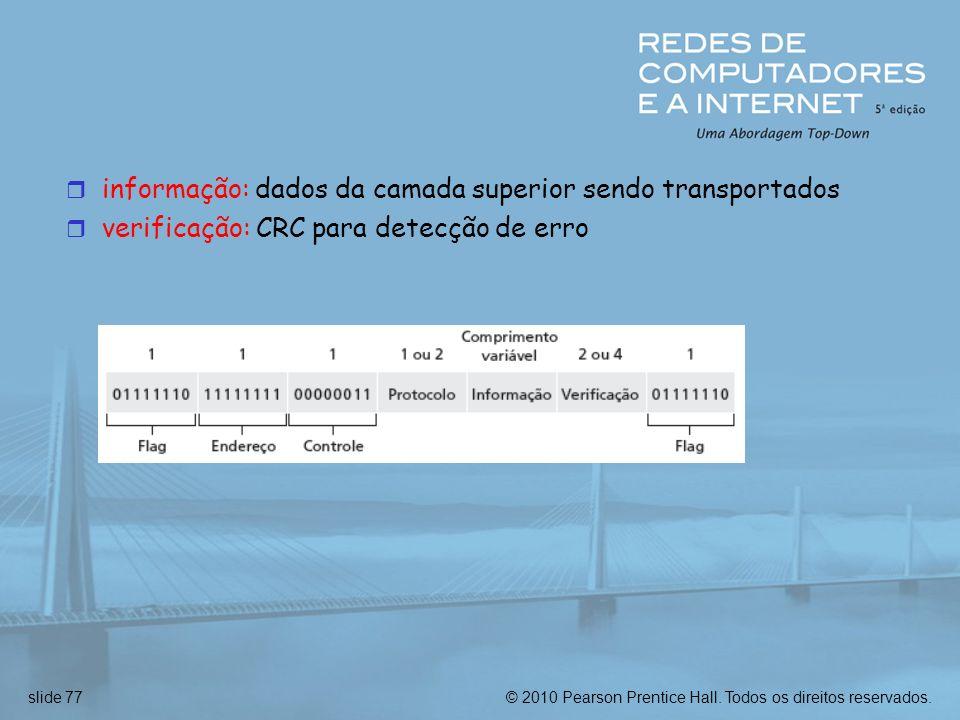 © 2010 Pearson Prentice Hall. Todos os direitos reservados.slide 77 r informação: dados da camada superior sendo transportados r verificação: CRC para
