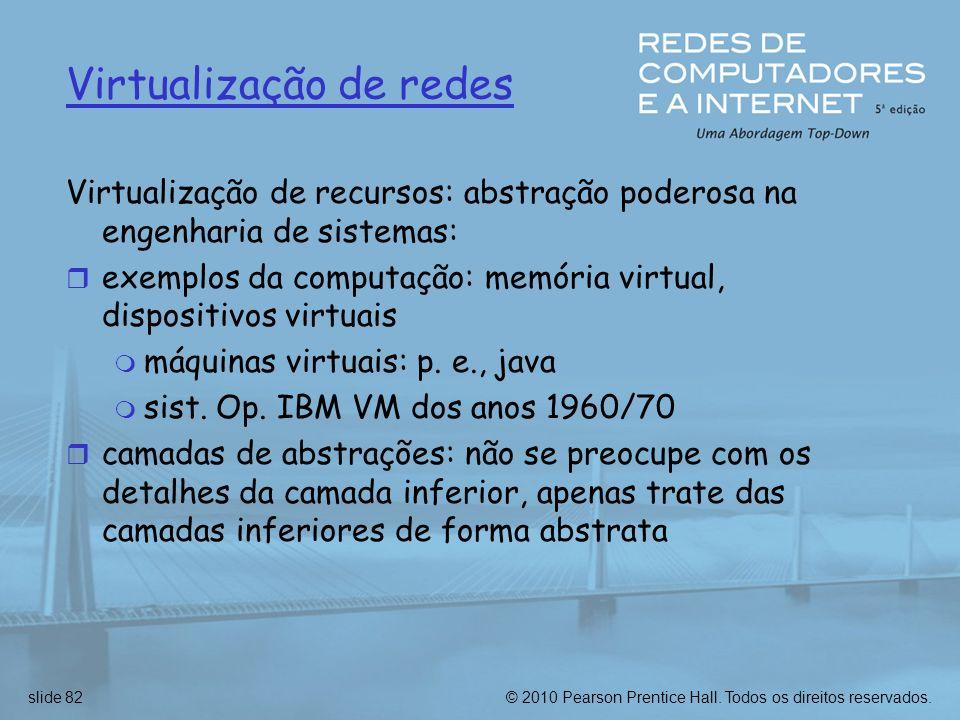 © 2010 Pearson Prentice Hall. Todos os direitos reservados.slide 82 Virtualização de redes Virtualização de recursos: abstração poderosa na engenharia