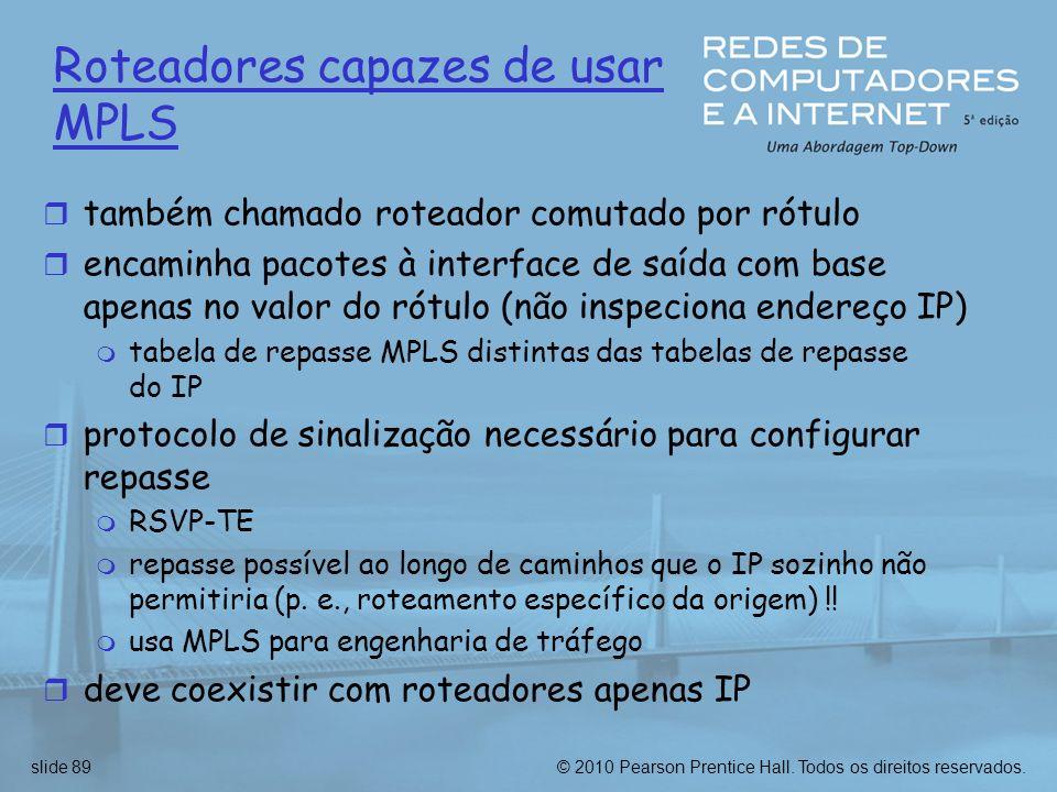 © 2010 Pearson Prentice Hall. Todos os direitos reservados.slide 89 Roteadores capazes de usar MPLS r também chamado roteador comutado por rótulo r en