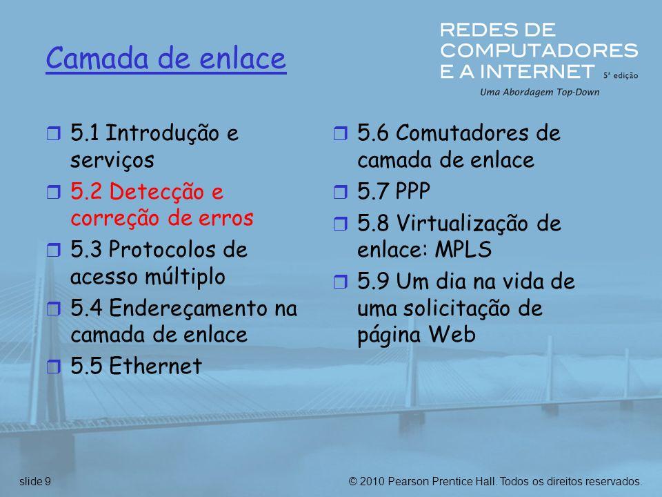 © 2010 Pearson Prentice Hall. Todos os direitos reservados.slide 9 Camada de enlace r 5.1 Introdução e serviços r 5.2 Detecção e correção de erros r 5