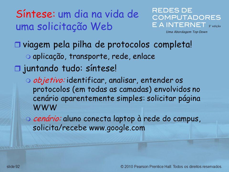 © 2010 Pearson Prentice Hall. Todos os direitos reservados.slide 92 Síntese: um dia na vida de uma solicitação Web r viagem pela pilha de protocolos c