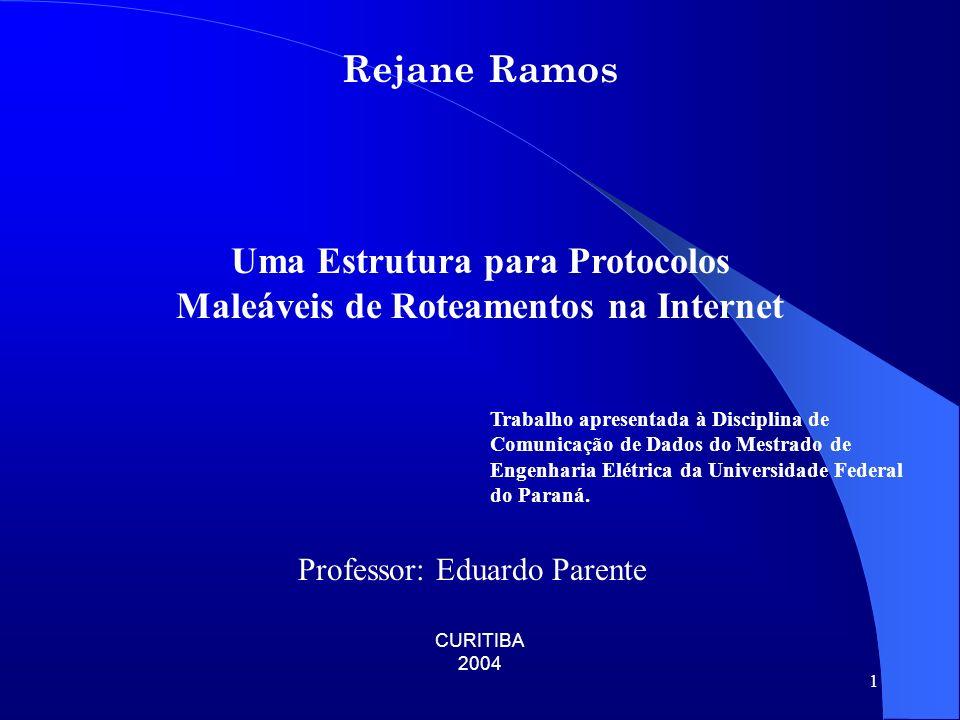 1 Rejane Ramos Uma Estrutura para Protocolos Maleáveis de Roteamentos na Internet CURITIBA 2004 Trabalho apresentada à Disciplina de Comunicação de Dados do Mestrado de Engenharia Elétrica da Universidade Federal do Paraná.