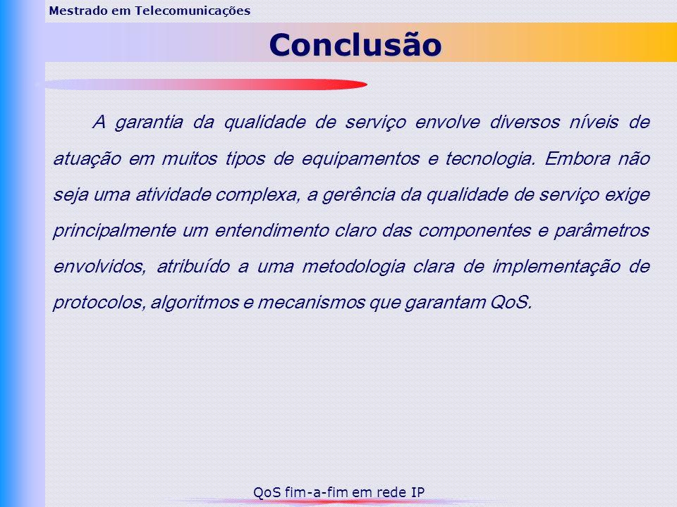 Mestrado em TelecomunicaçõesConclusão QoS fim-a-fim em rede IP A garantia da qualidade de serviço envolve diversos níveis de atuação em muitos tipos d
