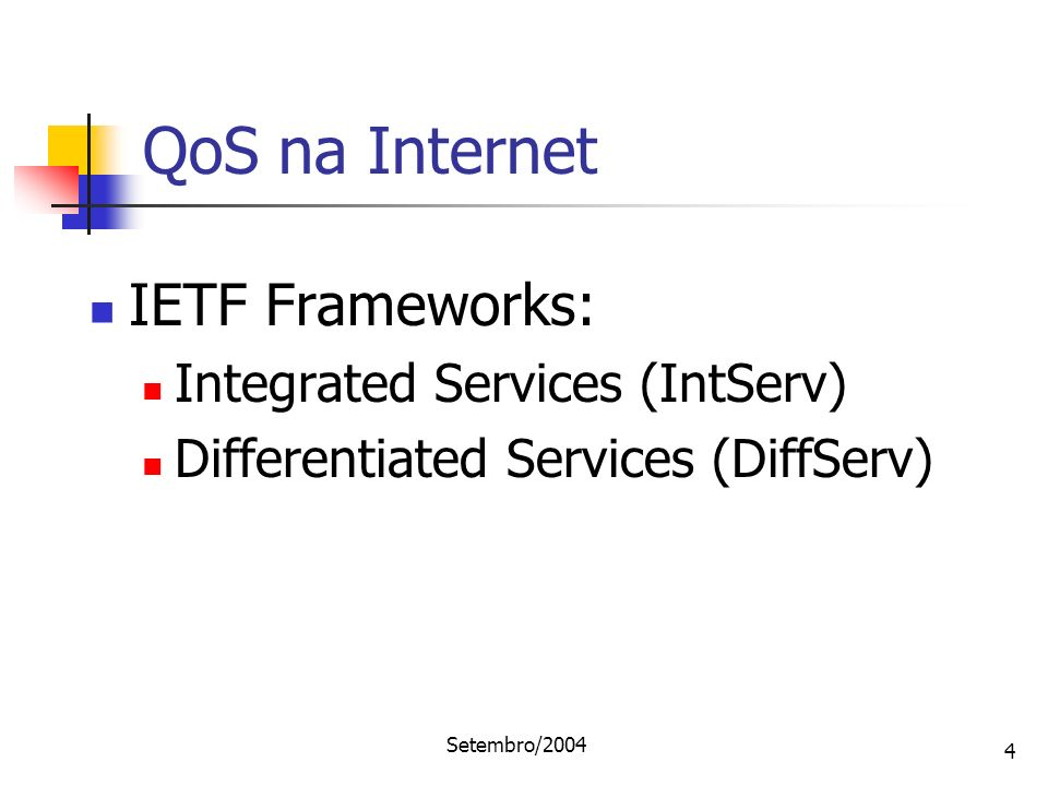 Setembro/2004 4 IETF Frameworks: Integrated Services (IntServ) Differentiated Services (DiffServ) QoS na Internet