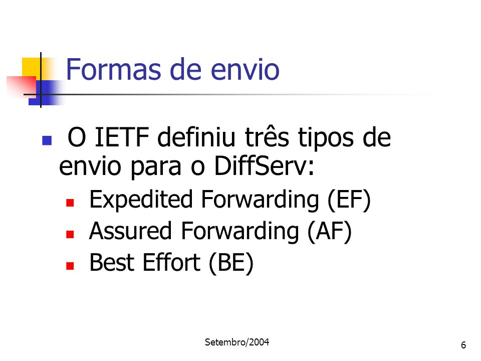Setembro/2004 6 O IETF definiu três tipos de envio para o DiffServ: Expedited Forwarding (EF) Assured Forwarding (AF) Best Effort (BE) Formas de envio