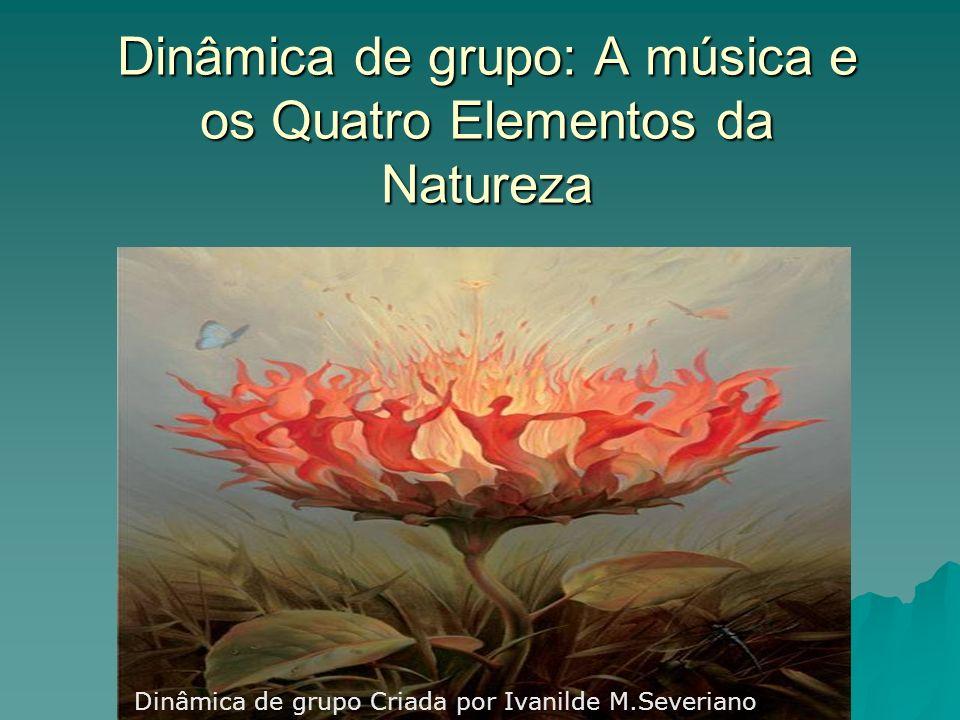 Dinâmica de grupo: A música e os Quatro Elementos da Natureza Dinâmica de grupo Criada por Ivanilde M.Severiano