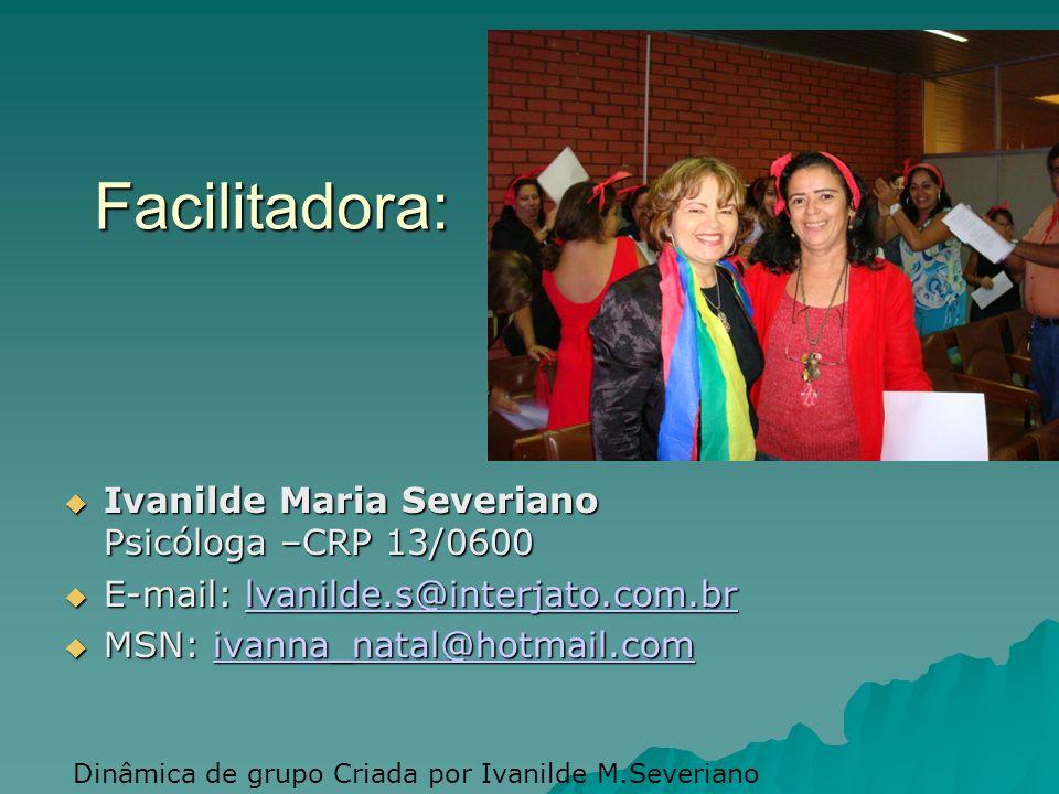 Facilitadora: Ivanilde Maria Severiano Psicóloga –CRP 13/0600 Ivanilde Maria Severiano Psicóloga –CRP 13/0600 E-mail: lvanilde.s@interjato.com.br E-mail: lvanilde.s@interjato.com.brlvanilde.s@interjato.com.br MSN: ivanna_natal@hotmail.com MSN: ivanna_natal@hotmail.comivanna_natal@hotmail.com Dinâmica de grupo Criada por Ivanilde M.Severiano