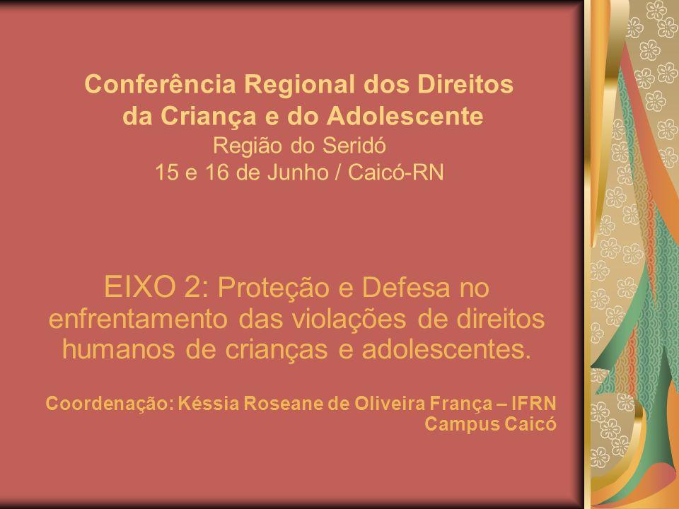 Conferência Regional dos Direitos da Criança e do Adolescente Região do Seridó 15 e 16 de Junho / Caicó-RN EIXO 2: Proteção e Defesa no enfrentamento das violações de direitos humanos de crianças e adolescentes.