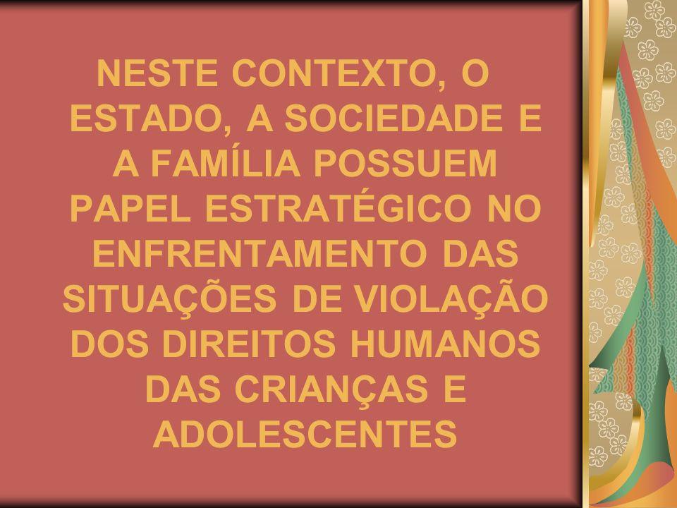 NESTE CONTEXTO, O ESTADO, A SOCIEDADE E A FAMÍLIA POSSUEM PAPEL ESTRATÉGICO NO ENFRENTAMENTO DAS SITUAÇÕES DE VIOLAÇÃO DOS DIREITOS HUMANOS DAS CRIANÇAS E ADOLESCENTES