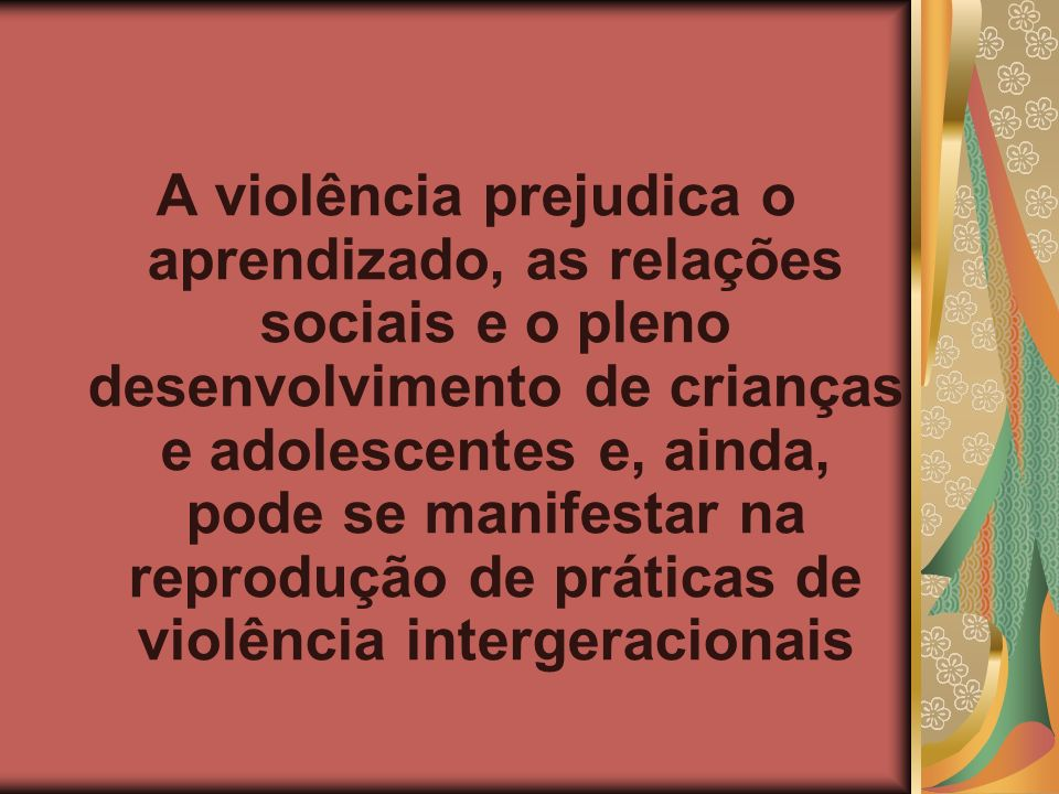 A violência prejudica o aprendizado, as relações sociais e o pleno desenvolvimento de crianças e adolescentes e, ainda, pode se manifestar na reprodução de práticas de violência intergeracionais