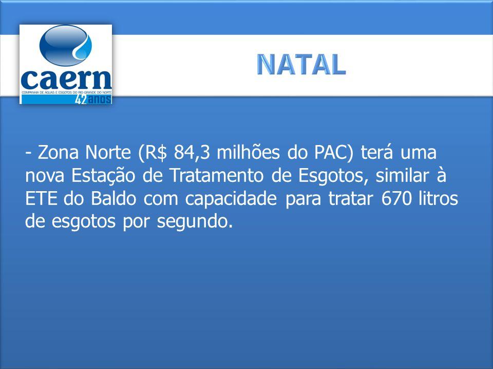 - Zona Norte (R$ 84,3 milhões do PAC) terá uma nova Estação de Tratamento de Esgotos, similar à ETE do Baldo com capacidade para tratar 670 litros de