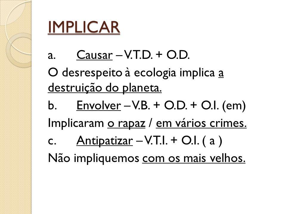 IMPLICAR a.Causar – V.T.D. + O.D. O desrespeito à ecologia implica a destruição do planeta.