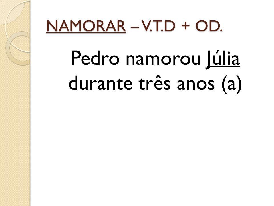 NAMORAR – V.T.D + OD. Pedro namorou Júlia durante três anos (a)