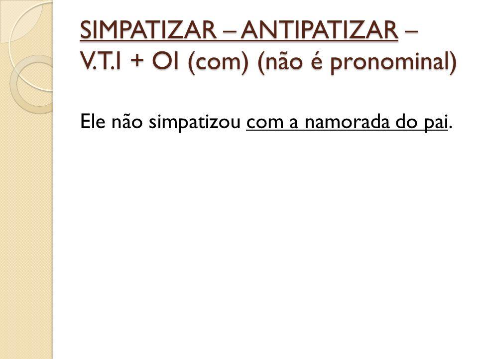 SIMPATIZAR – ANTIPATIZAR – V.T.I + OI (com) (não é pronominal) Ele não simpatizou com a namorada do pai.