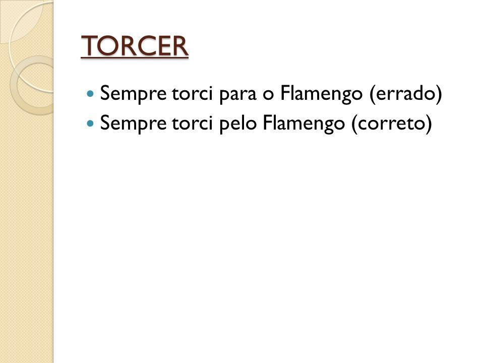 TORCER Sempre torci para o Flamengo (errado) Sempre torci pelo Flamengo (correto)