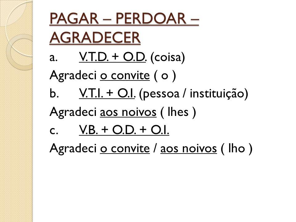 PAGAR – PERDOAR – AGRADECER a.V.T.D. + O.D. (coisa) Agradeci o convite ( o ) b.V.T.I.