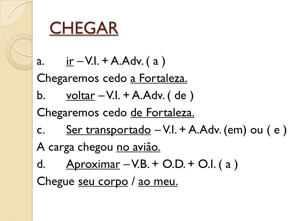 CHEGAR a.ir – V.I. + A.Adv. ( a ) Chegaremos cedo a Fortaleza.