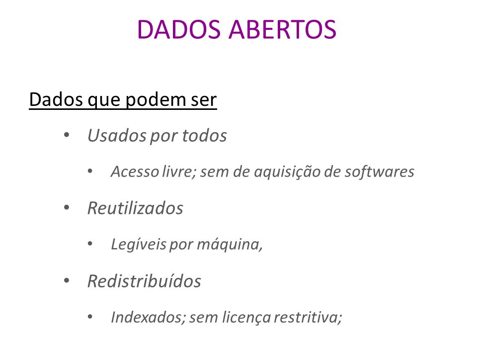 Dados que podem ser Usados por todos Acesso livre; sem de aquisição de softwares Reutilizados Legíveis por máquina, Redistribuídos Indexados; sem licença restritiva;