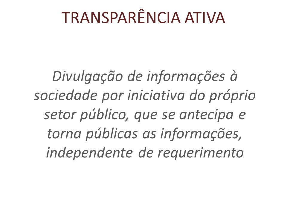 TRANSPARÊNCIA ATIVA Divulgação de informações à sociedade por iniciativa do próprio setor público, que se antecipa e torna públicas as informações, independente de requerimento