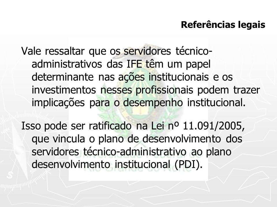 Referências legais Vale ressaltar que os servidores técnico- administrativos das IFE têm um papel determinante nas ações institucionais e os investime