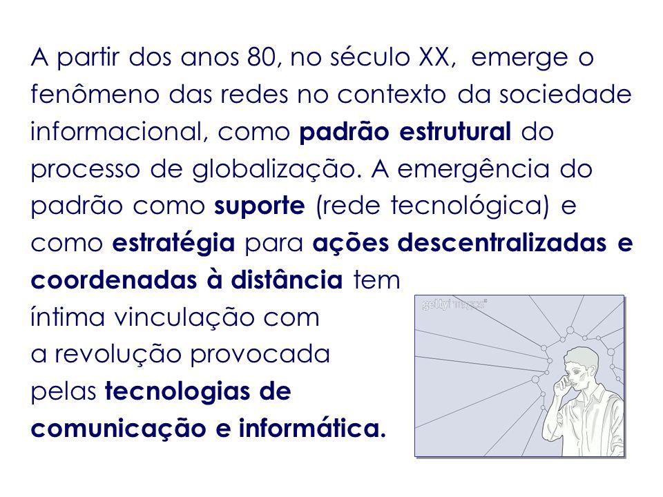 A partir dos anos 80, no século XX, emerge o fenômeno das redes no contexto da sociedade informacional, como padrão estrutural do processo de globaliz