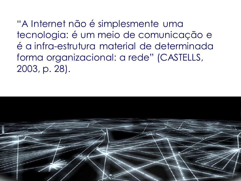 A Internet não é simplesmente uma tecnologia: é um meio de comunicação e é a infra-estrutura material de determinada forma organizacional: a rede (CAS
