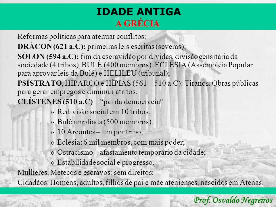 IDADE ANTIGA Prof. Osvaldo Negreiros A GRÉCIA –Reformas políticas para atenuar conflitos; –DRÁCON (621 a.C): primeiras leis escritas (severas); –SÓLON