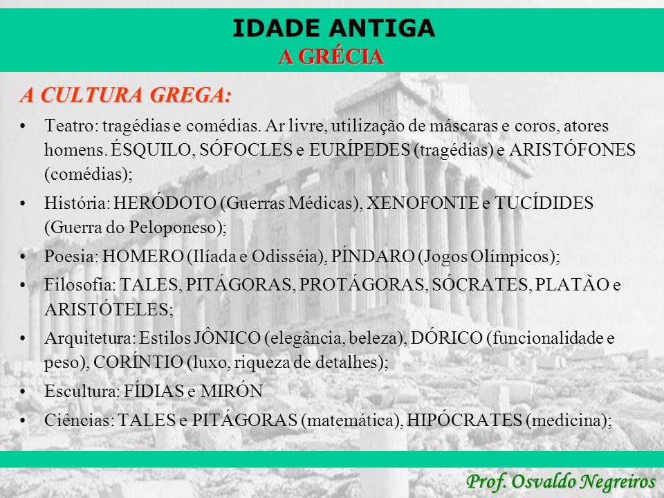 IDADE ANTIGA Prof. Osvaldo Negreiros A GRÉCIA A CULTURA GREGA: Teatro: tragédias e comédias. Ar livre, utilização de máscaras e coros, atores homens.