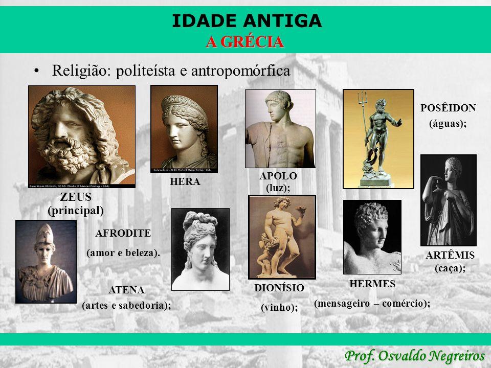 IDADE ANTIGA Prof. Osvaldo Negreiros A GRÉCIA Religião: politeísta e antropomórfica ZEUS (principal) ; HERA ATENA (artes e sabedoria); APOLO (luz); AR