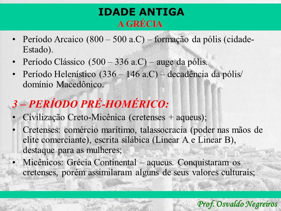 IDADE ANTIGA Prof. Osvaldo Negreiros A GRÉCIA Período Arcaico (800 – 500 a.C) – formação da pólis (cidade- Estado). Período Clássico (500 – 336 a.C) –