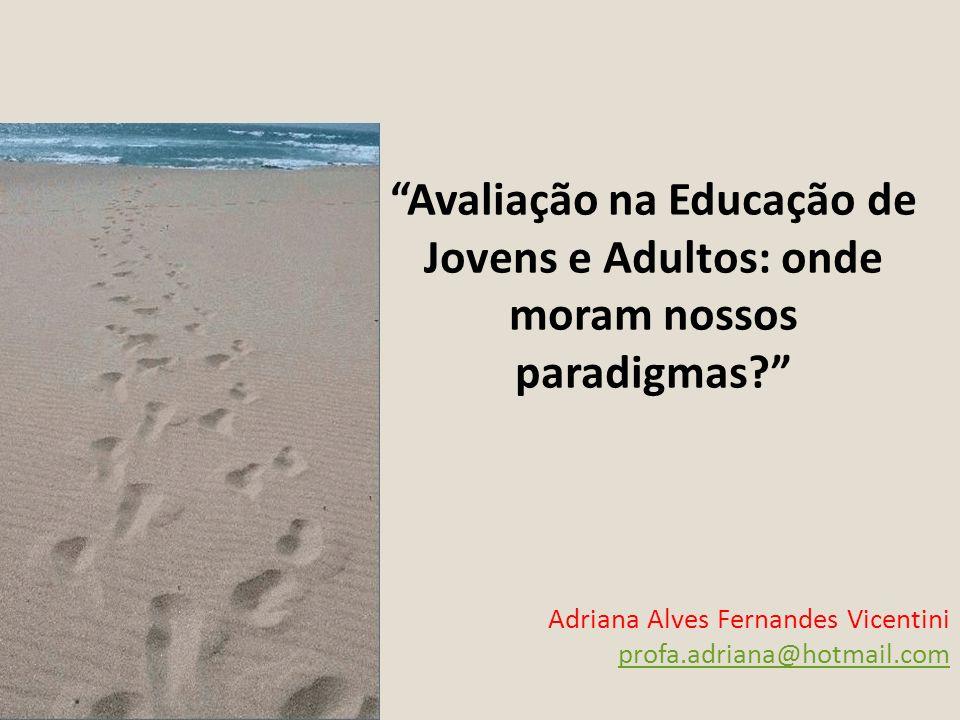 Avaliação na Educação de Jovens e Adultos: onde moram nossos paradigmas? Adriana Alves Fernandes Vicentini profa.adriana@hotmail.com