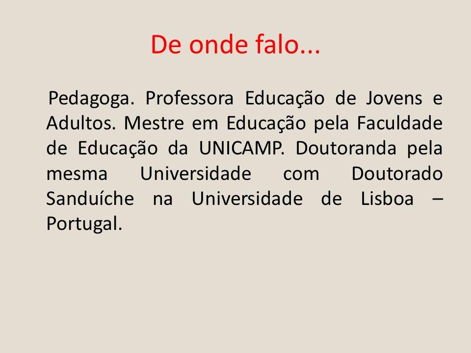 De onde falo... Pedagoga. Professora Educação de Jovens e Adultos. Mestre em Educação pela Faculdade de Educação da UNICAMP. Doutoranda pela mesma Uni