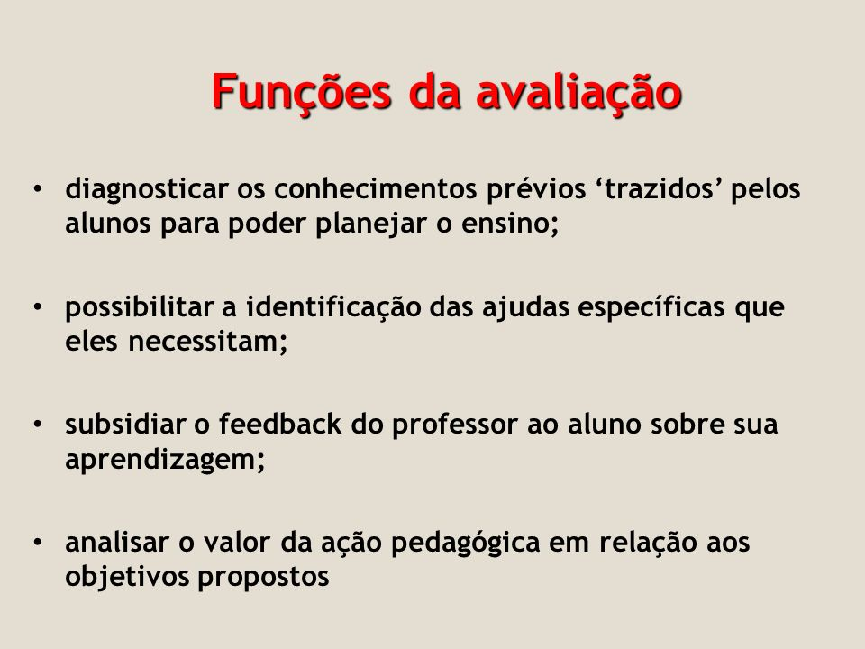 Funções da avaliação diagnosticar os conhecimentos prévios trazidos pelos alunos para poder planejar o ensino; possibilitar a identificação das ajudas