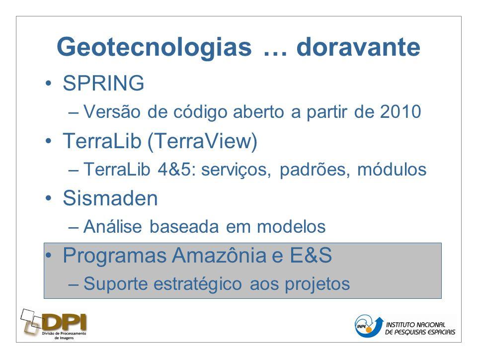 Geotecnologias … doravante SPRING –Versão de código aberto a partir de 2010 TerraLib (TerraView) –TerraLib 4&5: serviços, padrões, módulos Sismaden –Análise baseada em modelos Programas Amazônia e E&S –Suporte estratégico aos projetos