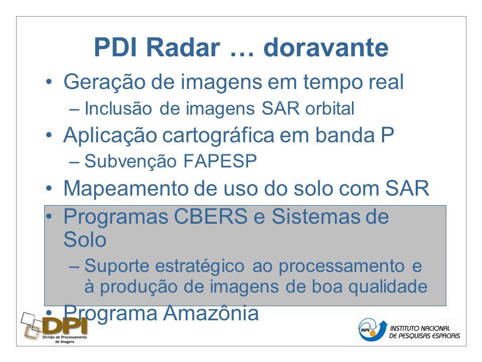 PDI Radar … doravante Geração de imagens em tempo real –Inclusão de imagens SAR orbital Aplicação cartográfica em banda P –Subvenção FAPESP Mapeamento de uso do solo com SAR Programas CBERS e Sistemas de Solo –Suporte estratégico ao processamento e à produção de imagens de boa qualidade Programa Amazônia
