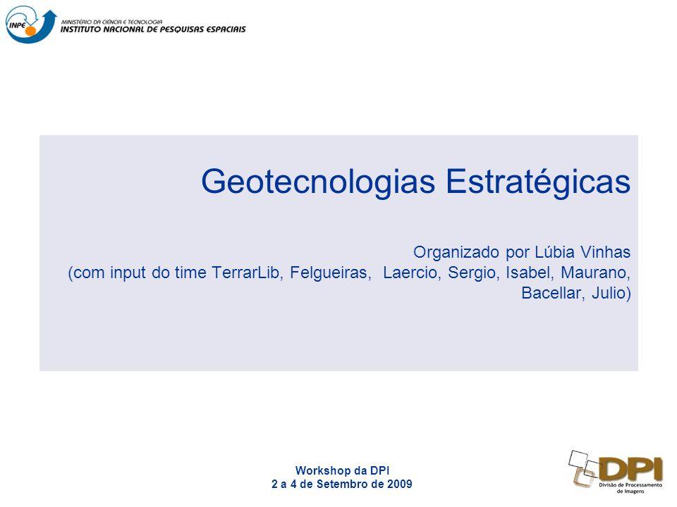 Workshop da DPI 2 a 4 de Setembro de 2009 Geotecnologias Estratégicas Organizado por Lúbia Vinhas (com input do time TerrarLib, Felgueiras, Laercio, Sergio, Isabel, Maurano, Bacellar, Julio)